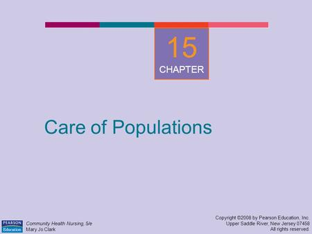 Care of Populations Copyright ©2008 by Pearson Education, Inc. Upper Saddle River, New Jersey 07458 All rights reserved. Community Health Nursing, 5/e.