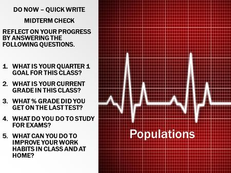 Populations DO NOW – QUICK WRITE MIDTERM CHECK REFLECT ON YOUR PROGRESS BY ANSWERING THE FOLLOWING QUESTIONS. 1.WHAT IS YOUR QUARTER 1 GOAL FOR THIS CLASS?