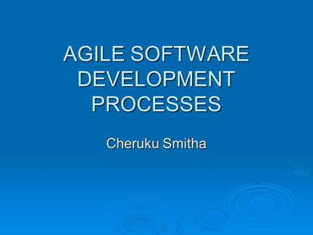 AGILE SOFTWARE DEVELOPMENT PROCESSES Cheruku Smitha.