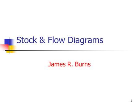 1 Stock & Flow Diagrams James R. Burns. 2 What are stocks and flows?? A way to characterize systems as stocks and flows between stocks Stocks are variables.