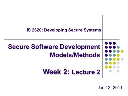 IS 2620: Developing Secure Systems Jan 13, 2011 Secure Software Development Models/Methods Week 2: Lecture 2.