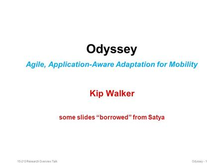 "15-213 Research Overview TalkOdyssey - 1 Odyssey Agile, Application-Aware Adaptation for Mobility Kip Walker some slides ""borrowed"" from Satya."