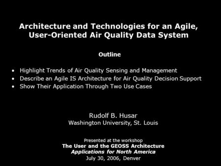 Architecture and Technologies for an Agile, User-Oriented Air Quality Data System Rudolf B. Husar Washington University, St. Louis Presented at the workshop.