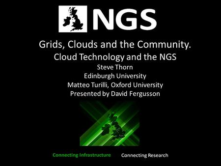 Grids, Clouds and the Community. Cloud Technology and the NGS Steve Thorn Edinburgh University Matteo Turilli, Oxford University Presented by David Fergusson.