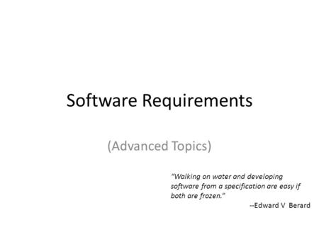 "Software Requirements (Advanced Topics) ""Walking on water and developing software from a specification are easy if both are frozen."" --Edward V Berard."