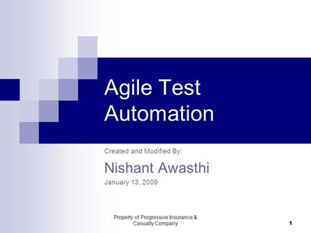 Property of Progressive Insurance & Casualty Company 1 Agile Test Automation Created and Modified By: Nishant Awasthi January 13, 2009.