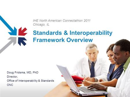 Standards & Interoperability Framework Overview Doug Fridsma, MD, PhD Director, Office of Interoperability & Standards ONC IHE North American Connectathon.