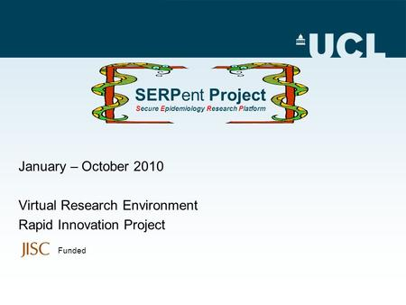 SERPent Project Secure Epidemiology Research Platform January – October 2010 Virtual Research Environment Rapid Innovation Project Funded.
