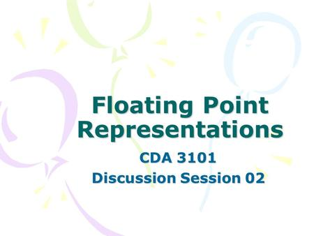 Floating Point Representations CDA 3101 Discussion Session 02.