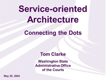 Tom Clarke Washington State Administrative Office of the Courts May 25, 2004 Service-oriented Architecture Connecting the Dots.