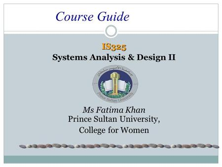 Course Guide IS325 Systems Analysis & Design II Ms Fatima Khan Prince Sultan University, College for Women.