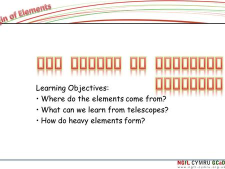 Learning Objectives: Where do the elements come from? What can we learn from telescopes? How do heavy elements form?
