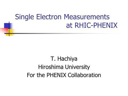 Single Electron Measurements at RHIC-PHENIX T. Hachiya Hiroshima University For the PHENIX Collaboration.
