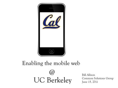 UC Berkeley Enabling the mobile Bill Allison Common Solutions Group June 15, 2011.