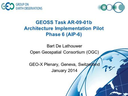 GEOSS Task AR-09-01b Architecture Implementation Pilot Phase 6 (AIP-6) Bart De Lathouwer Open Geospatial Consortium (OGC) GEO-X Plenary, Geneva, Switzerland.