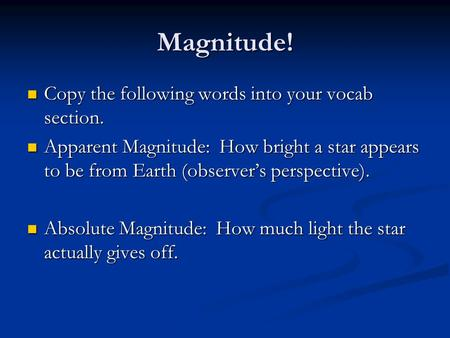Magnitude! Copy the following words into your vocab section. Copy the following words into your vocab section. Apparent Magnitude: How bright a star appears.