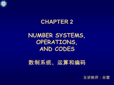 CHAPTER 2 NUMBER SYSTEMS, OPERATIONS, AND CODES 数制系统、运算和编码 主讲教师:谷雷.