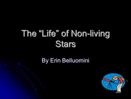 "The ""Life"" of Non-living Stars By Erin Belluomini."