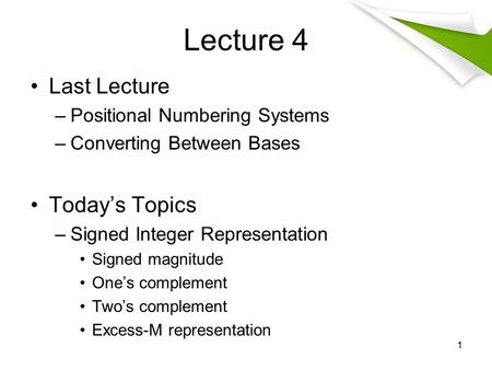 Lecture 4 Last Lecture –Positional Numbering Systems –Converting Between Bases Today's Topics –Signed Integer Representation Signed magnitude One's complement.