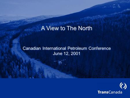 A View to The North Canadian International Petroleum Conference June 12, 2001 A View to The North Canadian International Petroleum Conference June 12,