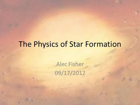 The Physics of Star Formation Alec Fisher 09/17/2012.