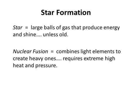 Star Formation Star = large balls of gas that produce energy and shine…. unless old. Nuclear Fusion = combines light elements to create heavy ones…. requires.