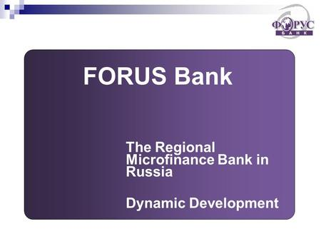 FORUS Bank The Regional Microfinance Bank in Russia Dynamic Development.