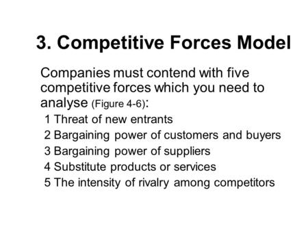 3. Competitive Forces Model Companies must contend with five competitive forces which you need to analyse (Figure 4-6) : 1Threat of new entrants 2Bargaining.