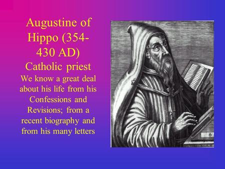 Augustine of Hippo (354- 430 AD) Catholic priest We know a great deal about his life from his Confessions and Revisions; from a recent biography and from.
