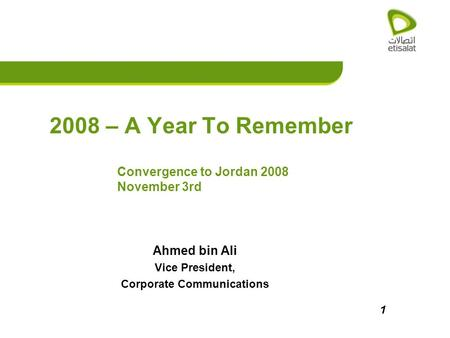 1 2008 – A Year To Remember Ahmed bin Ali Vice President, Corporate Communications Convergence to Jordan 2008 November 3rd.