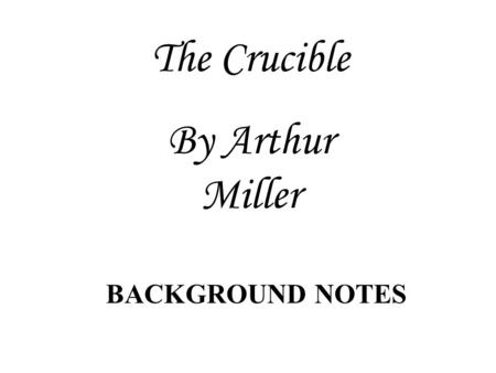 The Crucible By Arthur Miller BACKGROUND NOTES PURITAN BELIEFS Convinced that most of humanity would be damned due to Adam & Eve's fall Not sure who.