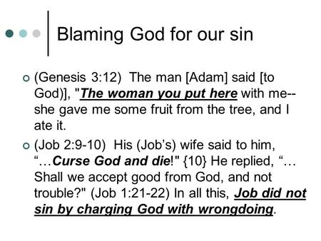 Blaming God for our sin (Genesis 3:12) The man [Adam] said [to God)], The woman you put here with me--she gave me some fruit from the tree, and I ate.