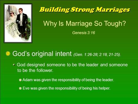 Building Strong Marriages Why Is Marriage So Tough? Genesis 3:16 God's original intent (Gen. 1:26-28; 2:18, 21-25). God designed someone to be the leader.