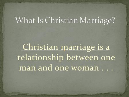 Christian marriage is a relationship between one man and one woman...