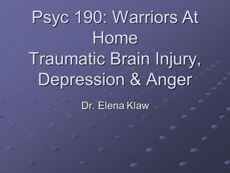 Psyc 190: Warriors At Home Traumatic Brain Injury, Depression & Anger Dr. Elena Klaw.