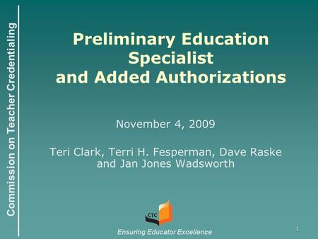 Commission on Teacher Credentialing Ensuring Educator Excellence 1 Preliminary Education Specialist and Added Authorizations November 4, 2009 Teri Clark,