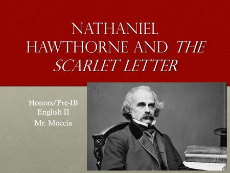 Nathaniel Hawthorne and the scarlet letter Honors/Pre-IB English II Mr. Moccia.