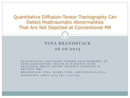 NINA BRANDSTACK 26.06.2013 QUANTITATIVE DIFFUSION TENSOR TRACTOGRAPHY OF LONG ASSOCIATION TRACTS IN PATIENTS WITH TRAUMATIC BRAIN INJURY WITHOUT FINDINGS.