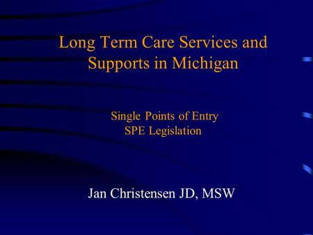 Long Term Care Services and Supports in Michigan Single Points of Entry SPE Legislation Jan Christensen JD, MSW.
