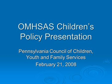 OMHSAS Children's Policy Presentation Pennsylvania Council of Children, Youth and Family Services February 21, 2008.