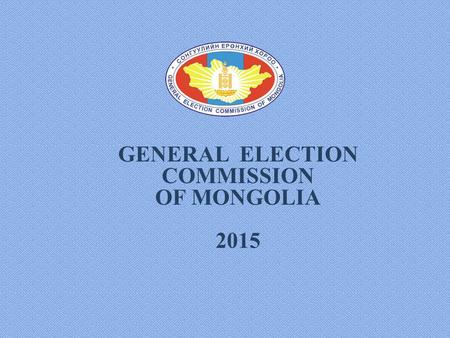 GENERAL ELECTION COMMISSION OF MONGOLIA 2015. LEGAL FRAMEWORK 1992The Сonstitution of Mongolia 2006Law on the central electoral body 2011Law on the automated.