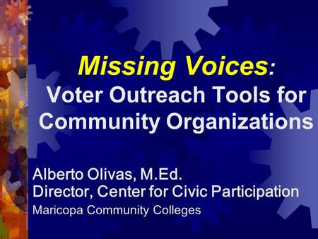 Missing Voices : Voter Outreach Tools for Community Organizations Alberto Olivas, M.Ed. Director, Center for Civic Participation Maricopa Community Colleges.