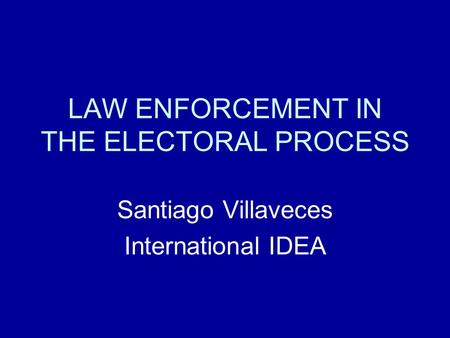 LAW ENFORCEMENT IN THE ELECTORAL PROCESS Santiago Villaveces International IDEA.