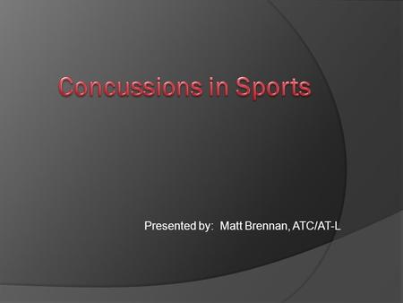 "Presented by: Matt Brennan, ATC/AT-L. ""….just got their bell rung""  300,000 sports concussions per year  1.6 to 2.3 million sports concussions per."