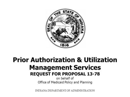 INDIANA DEPARTMENT OF ADMINISTRATION Prior Authorization & Utilization Management Services REQUEST FOR PROPOSAL 13-78 on behalf of Office of Medicaid Policy.
