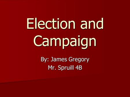 Election and Campaign By: James Gregory Mr. Spruill 4B.