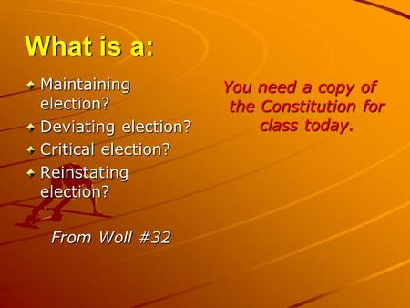 What is a: Maintaining election? Deviating election? Critical election? Reinstating election? From Woll #32 You need a copy of the Constitution for class.