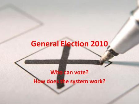 General Election 2010 Who can vote? How does the system work?