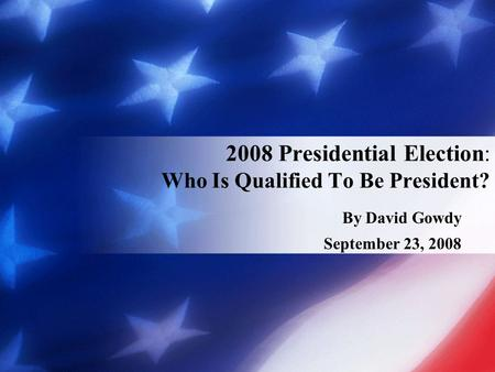 By David Gowdy September 23, 2008 2008 Presidential Election: Who Is Qualified To Be President?