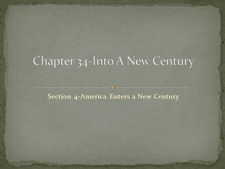 Section 4-America Enters a New Century Chapter Objectives Section 4: America Enters a New Century Describe the unusual circumstances surrounding the.
